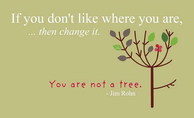 Если тебе не нравится, где ты сейчас... измени это. Ты ж не дерево.